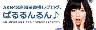 AKB48島崎遥香推しブログ「ぱるるんるん♪」